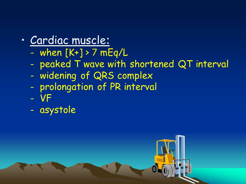 Cardiac muscle: - when [K+] > 7 mEq/L - peaked T wave with shortened QT interval - widening of QRS complex - prolongation of PR interval - VF - asystole